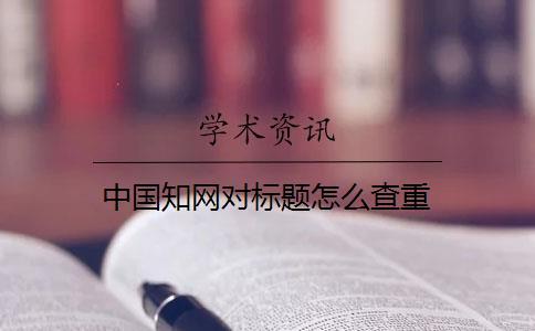 中国知网对标题怎么查重