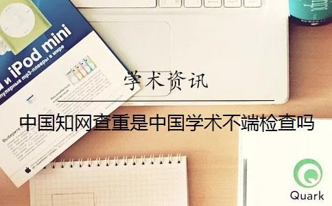 中国知网查重是中国学术不端检查吗?