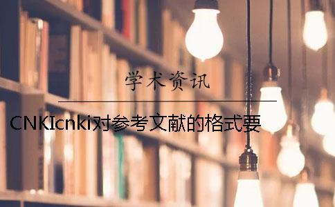CNKIcnki对参考文献的格式要求是怎样的?