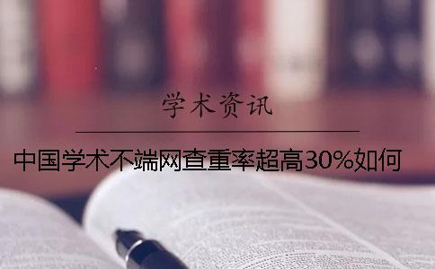 中国学术不端网查重率超高30%如何是好