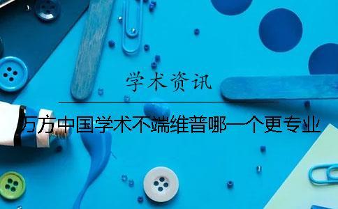 万方中国学术不端维普哪一个更专业