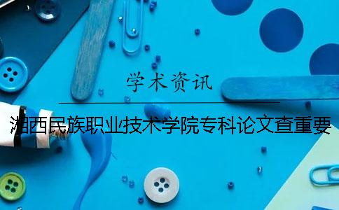湘西民族职业技术学院专科论文查重要求及重复率 湘西民族职业技术学院专科提前批