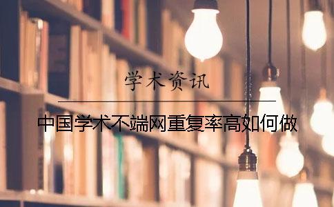 中国学术不端网重复率高如何做?