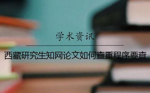 西藏研究生知网论文如何查重?程序要查吗?