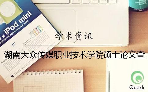 湖南大众传媒职业技术学院硕士论文查重要求及重复率 湖南大众传媒职业技术学院在全国排名多少一