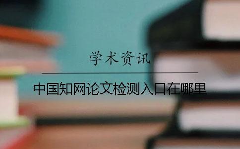 中国知网论文检测入口在哪里?