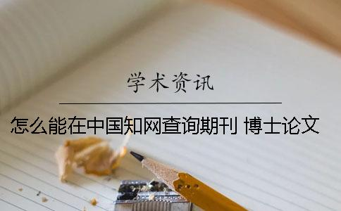 怎么能在中国知网查询期刊 博士论文