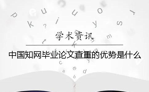 中国知网毕业论文查重的优势是什么?