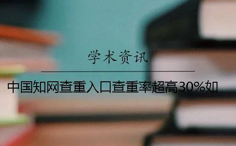 中国知网查重入口查重率超高30%如何是好