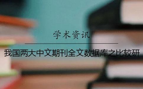 我国两大中文期刊全文数据库之比较研究