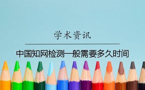 中国知网检测一般需要多久时间?